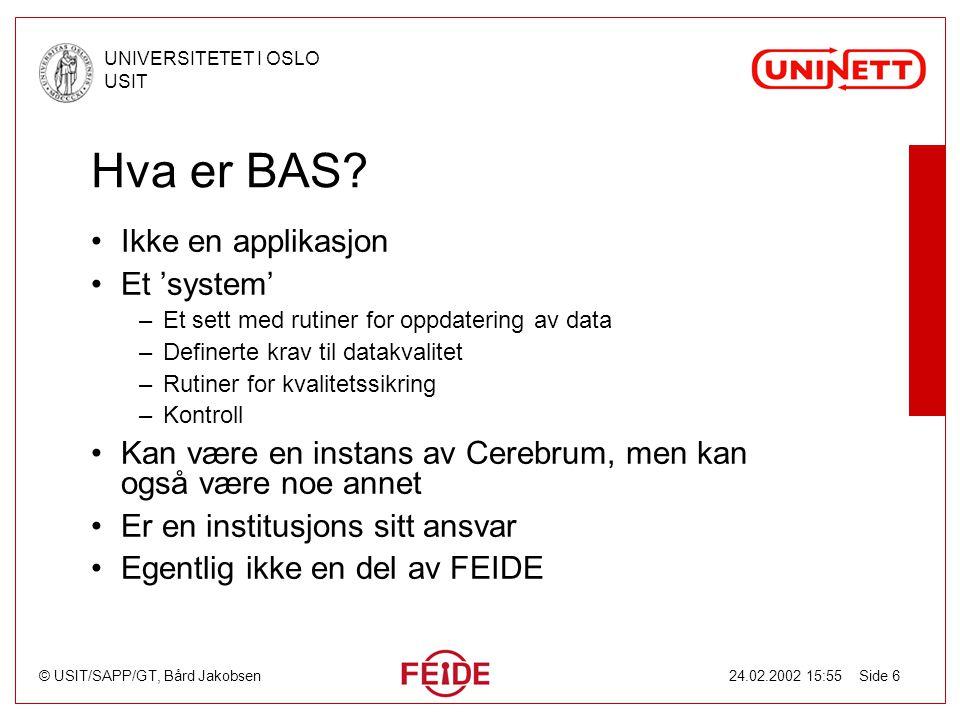 © USIT/SAPP/GT, Bård Jakobsen UNIVERSITETET I OSLO USIT 24.02.2002 15:55 Side 6 Hva er BAS? Ikke en applikasjon Et 'system' –Et sett med rutiner for o