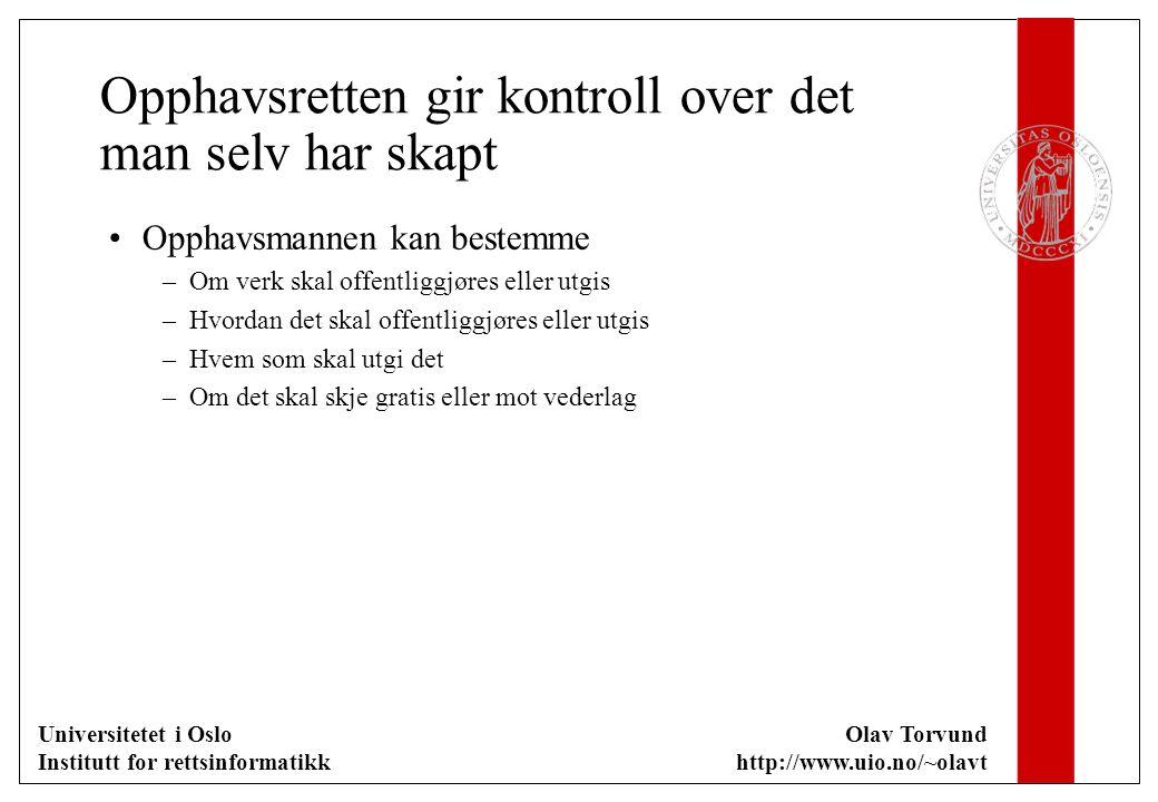 Universitetet i Oslo Institutt for rettsinformatikk Olav Torvund http://www.uio.no/~olavt Opphavsretten gir kontroll over det man selv har skapt Opphavsmannen kan bestemme –Om verk skal offentliggjøres eller utgis –Hvordan det skal offentliggjøres eller utgis –Hvem som skal utgi det –Om det skal skje gratis eller mot vederlag