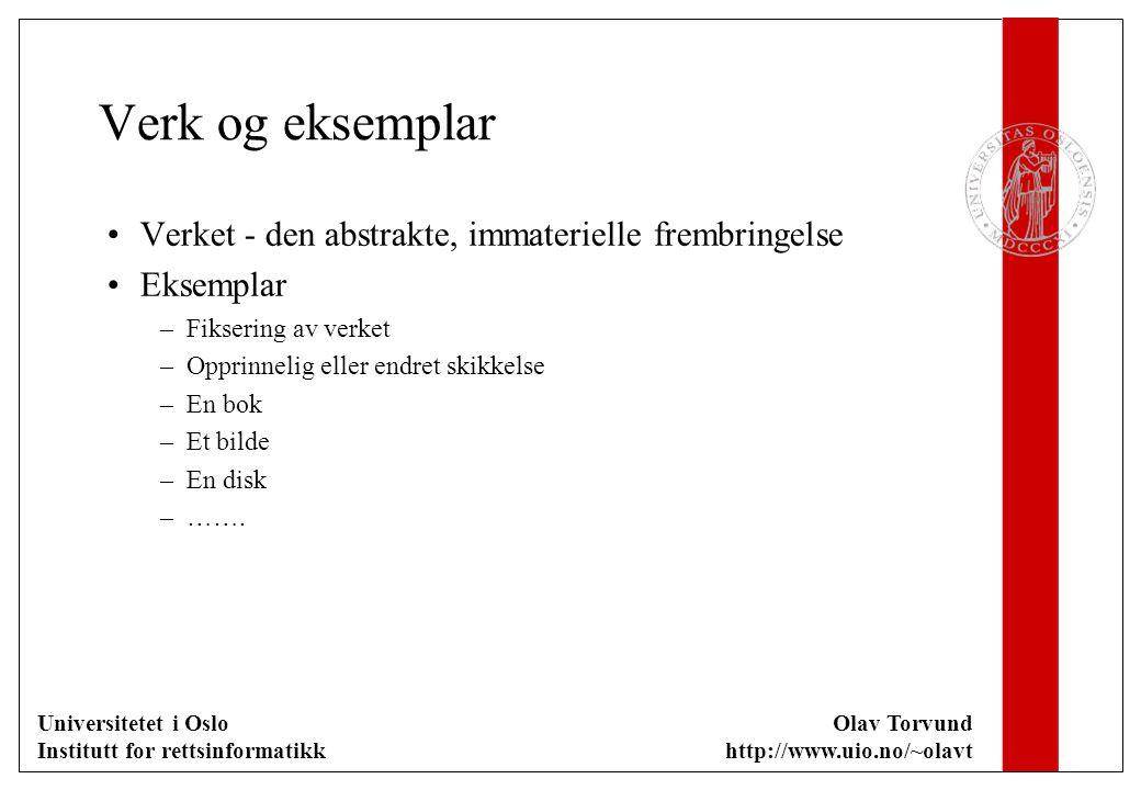 Universitetet i Oslo Institutt for rettsinformatikk Olav Torvund http://www.uio.no/~olavt Verk og eksemplar Verket - den abstrakte, immaterielle frembringelse Eksemplar –Fiksering av verket –Opprinnelig eller endret skikkelse –En bok –Et bilde –En disk –…….