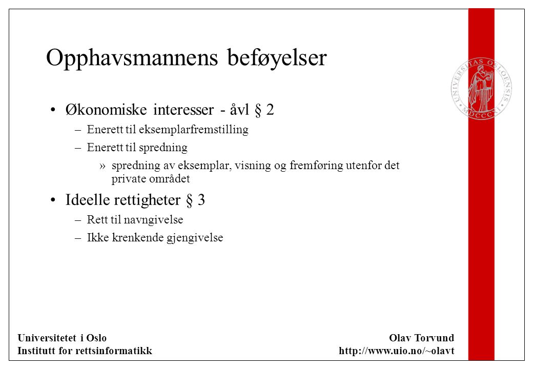 Universitetet i Oslo Institutt for rettsinformatikk Olav Torvund http://www.uio.no/~olavt Opphavsmannens beføyelser Økonomiske interesser - åvl § 2 –Enerett til eksemplarfremstilling –Enerett til spredning »spredning av eksemplar, visning og fremføring utenfor det private området Ideelle rettigheter § 3 –Rett til navngivelse –Ikke krenkende gjengivelse