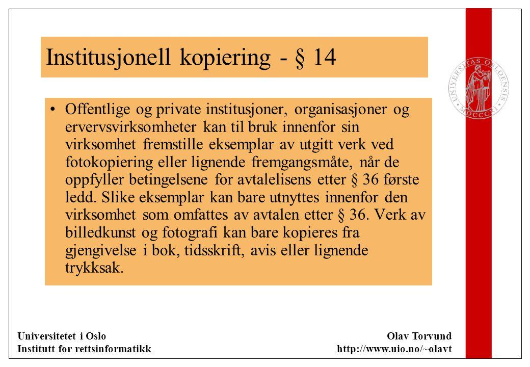 Universitetet i Oslo Institutt for rettsinformatikk Olav Torvund http://www.uio.no/~olavt Institusjonell kopiering - § 14 Offentlige og private institusjoner, organisasjoner og ervervsvirksomheter kan til bruk innenfor sin virksomhet fremstille eksemplar av utgitt verk ved fotokopiering eller lignende fremgangsmåte, når de oppfyller betingelsene for avtalelisens etter § 36 første ledd.