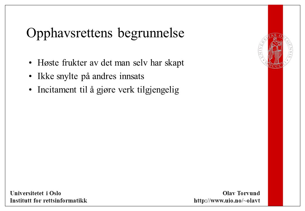 Universitetet i Oslo Institutt for rettsinformatikk Olav Torvund http://www.uio.no/~olavt Opphavsrettens begrunnelse Høste frukter av det man selv har skapt Ikke snylte på andres innsats Incitament til å gjøre verk tilgjengelig