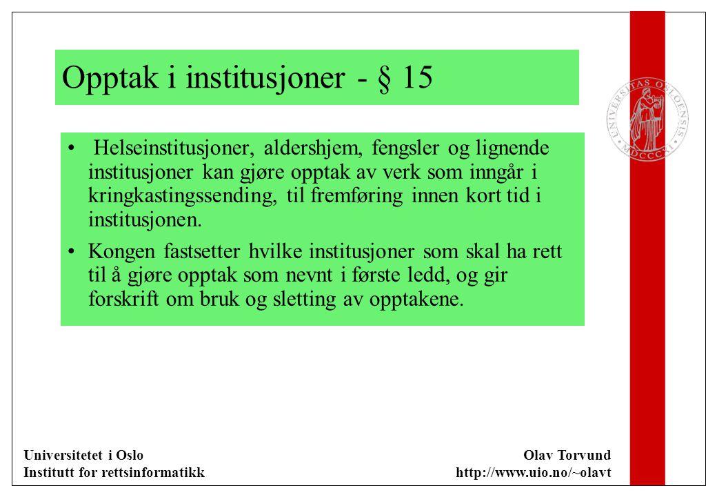 Universitetet i Oslo Institutt for rettsinformatikk Olav Torvund http://www.uio.no/~olavt Opptak i institusjoner - § 15 Helseinstitusjoner, aldershjem, fengsler og lignende institusjoner kan gjøre opptak av verk som inngår i kringkastingssending, til fremføring innen kort tid i institusjonen.
