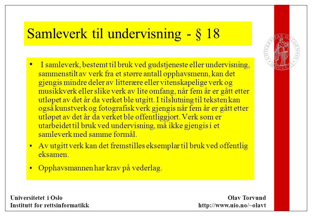 Universitetet i Oslo Institutt for rettsinformatikk Olav Torvund http://www.uio.no/~olavt Samleverk til undervisning - § 18 I samleverk, bestemt til bruk ved gudstjeneste eller undervisning, sammenstilt av verk fra et større antall opphavsmenn, kan det gjengis mindre deler av litterære eller vitenskapelige verk og musikkverk eller slike verk av lite omfang, når fem år er gått etter utløpet av det år da verket ble utgitt.