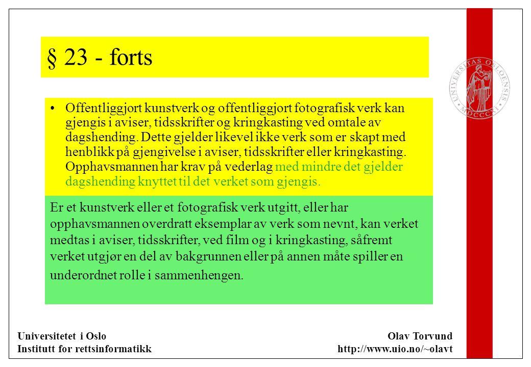 Universitetet i Oslo Institutt for rettsinformatikk Olav Torvund http://www.uio.no/~olavt § 23 - forts Offentliggjort kunstverk og offentliggjort fotografisk verk kan gjengis i aviser, tidsskrifter og kringkasting ved omtale av dagshending.