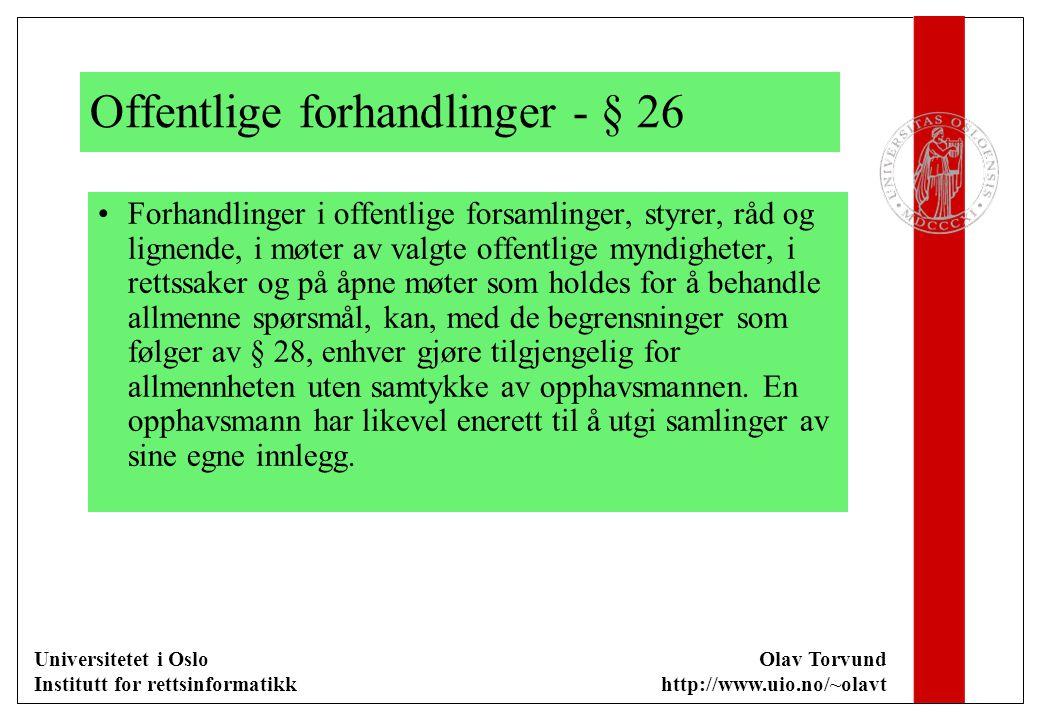 Universitetet i Oslo Institutt for rettsinformatikk Olav Torvund http://www.uio.no/~olavt Offentlige forhandlinger - § 26 Forhandlinger i offentlige forsamlinger, styrer, råd og lignende, i møter av valgte offentlige myndigheter, i rettssaker og på åpne møter som holdes for å behandle allmenne spørsmål, kan, med de begrensninger som følger av § 28, enhver gjøre tilgjengelig for allmennheten uten samtykke av opphavsmannen.