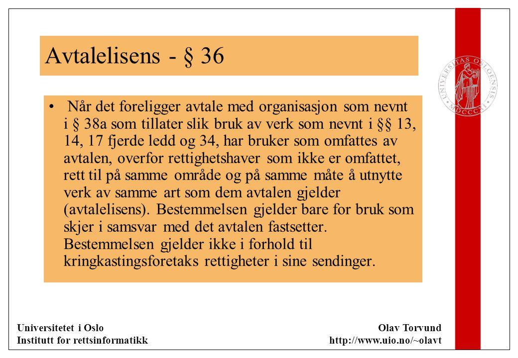 Universitetet i Oslo Institutt for rettsinformatikk Olav Torvund http://www.uio.no/~olavt Avtalelisens - § 36 Når det foreligger avtale med organisasjon som nevnt i § 38a som tillater slik bruk av verk som nevnt i §§ 13, 14, 17 fjerde ledd og 34, har bruker som omfattes av avtalen, overfor rettighetshaver som ikke er omfattet, rett til på samme område og på samme måte å utnytte verk av samme art som dem avtalen gjelder (avtalelisens).