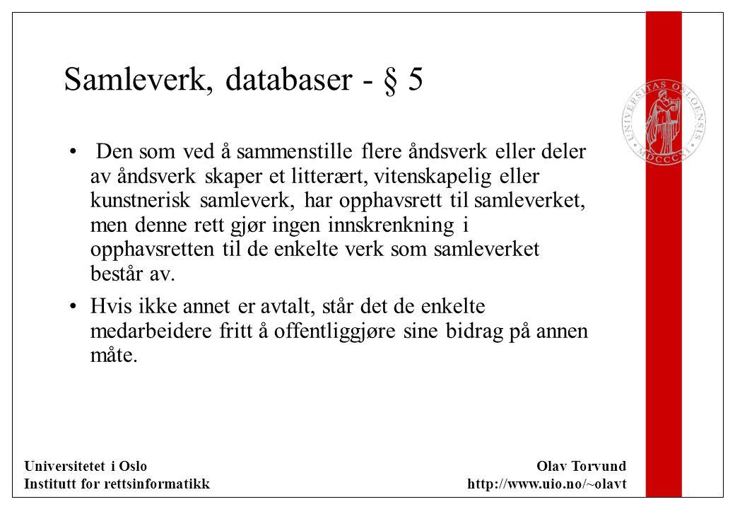 Universitetet i Oslo Institutt for rettsinformatikk Olav Torvund http://www.uio.no/~olavt Samleverk, databaser - § 5 Den som ved å sammenstille flere åndsverk eller deler av åndsverk skaper et litterært, vitenskapelig eller kunstnerisk samleverk, har opphavsrett til samleverket, men denne rett gjør ingen innskrenkning i opphavsretten til de enkelte verk som samleverket består av.