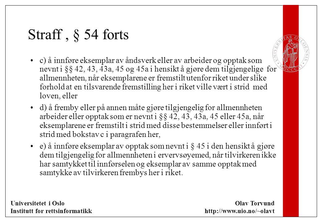 Universitetet i Oslo Institutt for rettsinformatikk Olav Torvund http://www.uio.no/~olavt Straff, § 54 forts c) å innføre eksemplar av åndsverk eller av arbeider og opptak som nevnt i §§ 42, 43, 43a, 45 og 45a i hensikt å gjøre dem tilgjengelige for allmennheten, når eksemplarene er fremstilt utenfor riket under slike forhold at en tilsvarende fremstilling her i riket ville vært i strid med loven, eller d) å fremby eller på annen måte gjøre tilgjengelig for allmennheten arbeider eller opptak som er nevnt i §§ 42, 43, 43a, 45 eller 45a, når eksemplarene er fremstilt i strid med disse bestemmelser eller innført i strid med bokstav c i paragrafen her, e) å innføre eksemplar av opptak som nevnt i § 45 i den hensikt å gjøre dem tilgjengelig for allmennheten i ervervsøyemed, når tilvirkeren ikke har samtykket til innførselen og eksemplar av samme opptak med samtykke av tilvirkeren frembys her i riket.