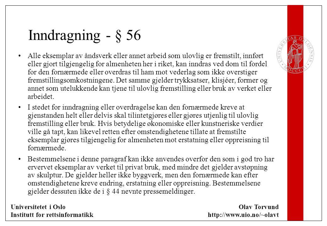 Universitetet i Oslo Institutt for rettsinformatikk Olav Torvund http://www.uio.no/~olavt Inndragning - § 56 Alle eksemplar av åndsverk eller annet arbeid som ulovlig er fremstilt, innført eller gjort tilgjengelig for almenheten her i riket, kan inndras ved dom til fordel for den fornærmede eller overdras til ham mot vederlag som ikke overstiger fremstillingsomkostningene.