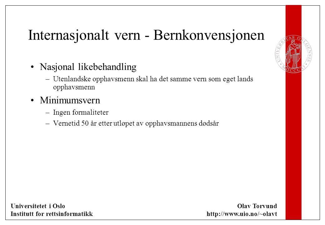 Universitetet i Oslo Institutt for rettsinformatikk Olav Torvund http://www.uio.no/~olavt Internasjonalt vern - Bernkonvensjonen Nasjonal likebehandling –Utenlandske opphavsmenn skal ha det samme vern som eget lands opphavsmenn Minimumsvern –Ingen formaliteter –Vernetid 50 år etter utløpet av opphavsmannens dødsår