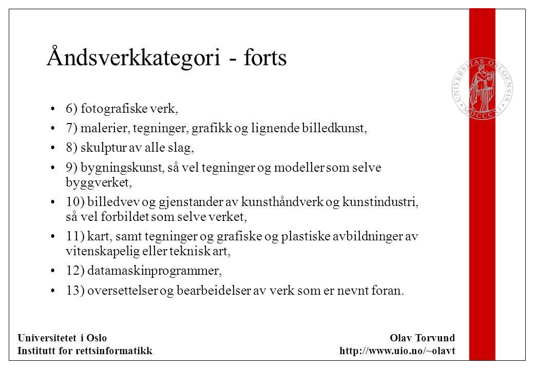 Universitetet i Oslo Institutt for rettsinformatikk Olav Torvund http://www.uio.no/~olavt Åndsverkkategori - forts 6) fotografiske verk, 7) malerier, tegninger, grafikk og lignende billedkunst, 8) skulptur av alle slag, 9) bygningskunst, så vel tegninger og modeller som selve byggverket, 10) billedvev og gjenstander av kunsthåndverk og kunstindustri, så vel forbildet som selve verket, 11) kart, samt tegninger og grafiske og plastiske avbildninger av vitenskapelig eller teknisk art, 12) datamaskinprogrammer, 13) oversettelser og bearbeidelser av verk som er nevnt foran.