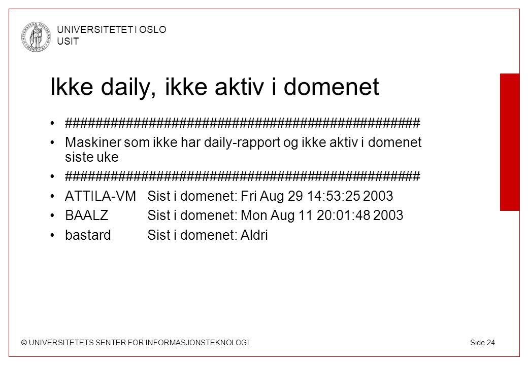 © UNIVERSITETETS SENTER FOR INFORMASJONSTEKNOLOGI UNIVERSITETET I OSLO USIT Side 24 Ikke daily, ikke aktiv i domenet ############################################### Maskiner som ikke har daily-rapport og ikke aktiv i domenet siste uke ############################################### ATTILA-VMSist i domenet: Fri Aug 29 14:53:25 2003 BAALZSist i domenet: Mon Aug 11 20:01:48 2003 bastard Sist i domenet: Aldri