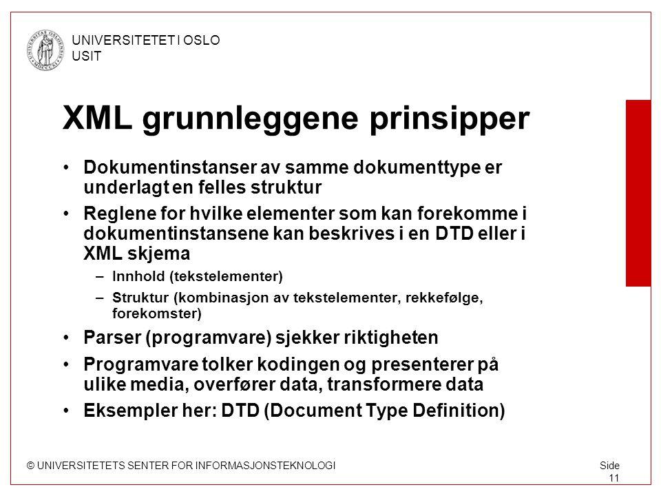 © UNIVERSITETETS SENTER FOR INFORMASJONSTEKNOLOGI UNIVERSITETET I OSLO USIT Side 11 XML grunnleggene prinsipper Dokumentinstanser av samme dokumenttype er underlagt en felles struktur Reglene for hvilke elementer som kan forekomme i dokumentinstansene kan beskrives i en DTD eller i XML skjema –Innhold (tekstelementer) –Struktur (kombinasjon av tekstelementer, rekkefølge, forekomster) Parser (programvare) sjekker riktigheten Programvare tolker kodingen og presenterer på ulike media, overfører data, transformere data Eksempler her: DTD (Document Type Definition)