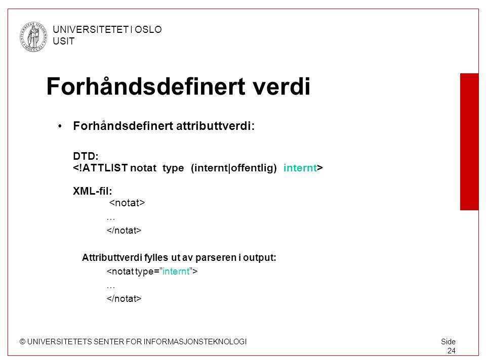 © UNIVERSITETETS SENTER FOR INFORMASJONSTEKNOLOGI UNIVERSITETET I OSLO USIT Side 24 Forhåndsdefinert verdi Forhåndsdefinert attributtverdi: DTD: XML-fil: … Attributtverdi fylles ut av parseren i output: …
