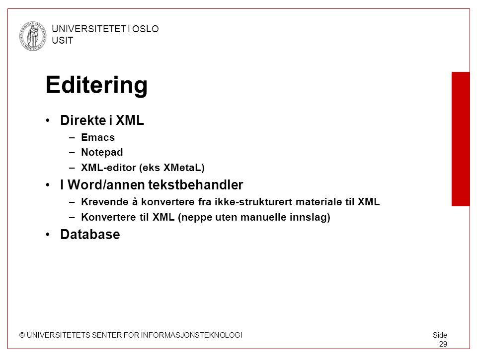 © UNIVERSITETETS SENTER FOR INFORMASJONSTEKNOLOGI UNIVERSITETET I OSLO USIT Side 29 Editering Direkte i XML –Emacs –Notepad –XML-editor (eks XMetaL) I Word/annen tekstbehandler –Krevende å konvertere fra ikke-strukturert materiale til XML –Konvertere til XML (neppe uten manuelle innslag) Database