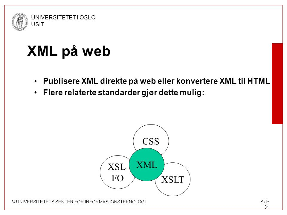 © UNIVERSITETETS SENTER FOR INFORMASJONSTEKNOLOGI UNIVERSITETET I OSLO USIT Side 31 XSL FO XML på web Publisere XML direkte på web eller konvertere XM