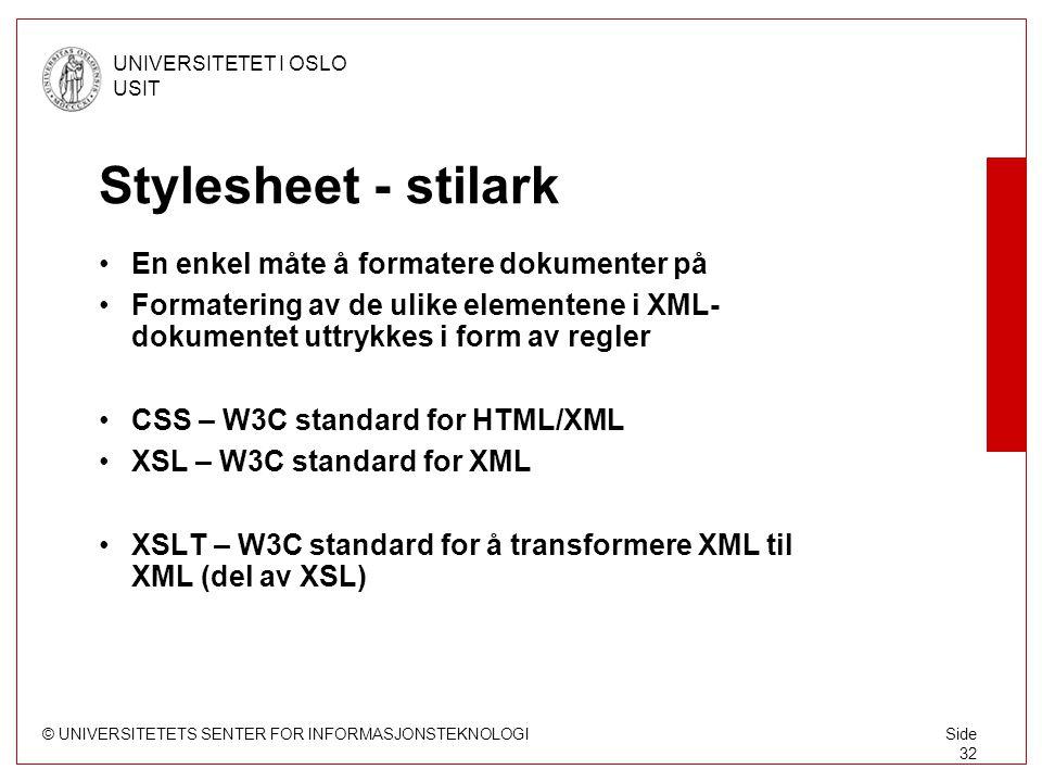 © UNIVERSITETETS SENTER FOR INFORMASJONSTEKNOLOGI UNIVERSITETET I OSLO USIT Side 32 Stylesheet - stilark En enkel måte å formatere dokumenter på Formatering av de ulike elementene i XML- dokumentet uttrykkes i form av regler CSS – W3C standard for HTML/XML XSL – W3C standard for XML XSLT – W3C standard for å transformere XML til XML (del av XSL)