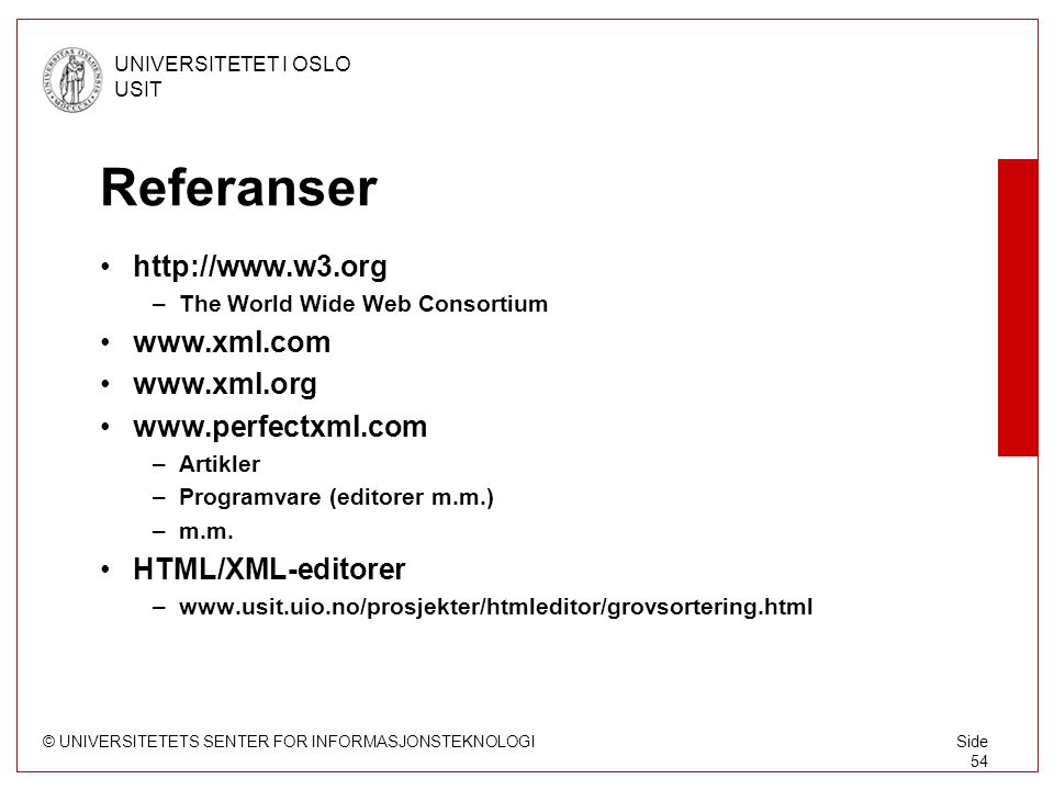 © UNIVERSITETETS SENTER FOR INFORMASJONSTEKNOLOGI UNIVERSITETET I OSLO USIT Side 54 Referanser http://www.w3.org –The World Wide Web Consortium www.xml.com www.xml.org www.perfectxml.com –Artikler –Programvare (editorer m.m.) –m.m.