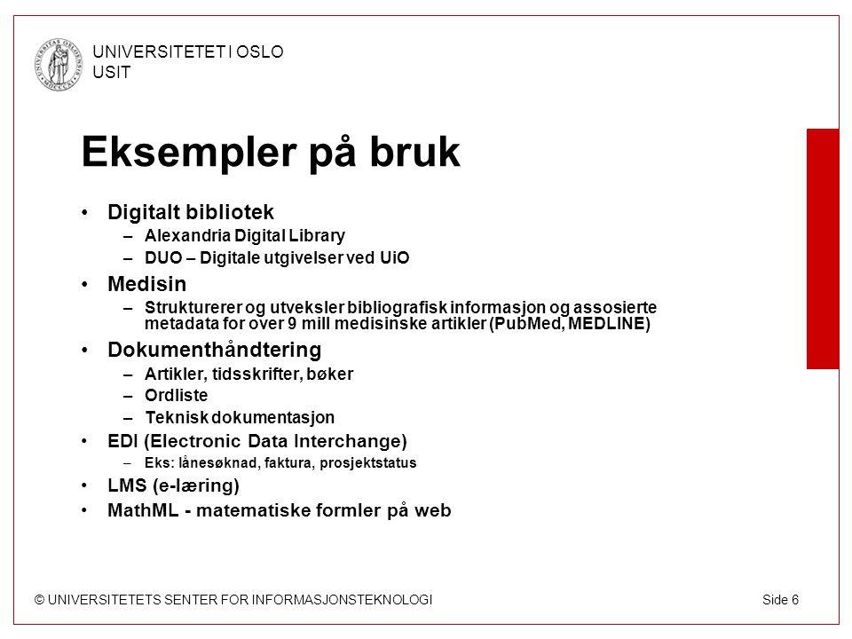 © UNIVERSITETETS SENTER FOR INFORMASJONSTEKNOLOGI UNIVERSITETET I OSLO USIT Side 7 SGML/XML XML er et subsett av SGML (ISO-standard i 1986) –XML er SGML Mange som før brukte SGML benytter nå XML –Har ikke bruk for alle SGMLs muligheter Vanskelig å benytte SGML på Web –Tegnsett –SGML krever en DTD –Komplisert linking HTML XML SGML