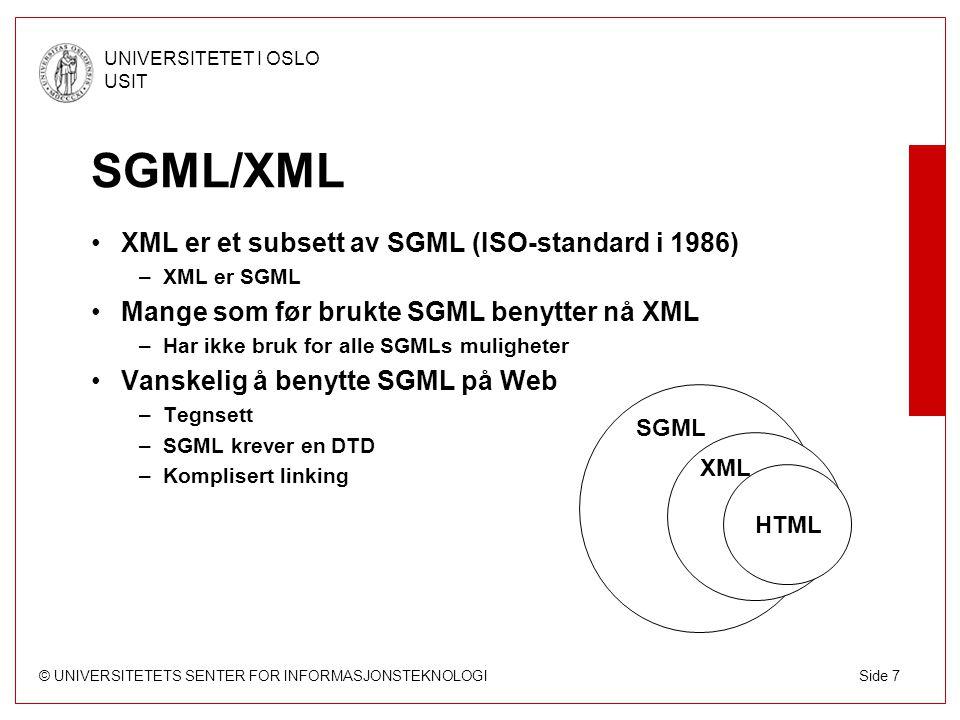 © UNIVERSITETETS SENTER FOR INFORMASJONSTEKNOLOGI UNIVERSITETET I OSLO USIT Side 8 XML/HTML/XHTML XML skiller innhold fra presentasjon –HTML markerer utseende og ikke struktur –HTML er dessuten tilpasset ulike nettlesere XML gir bedre søkemuligheter –H1 vs KAPITTEL –P vs FORFATTER XML kan uttrykke komplekse strukturer –HTML har en flat struktur XML har mer avansert linking –Linker til mer enn en ressurs m.m.