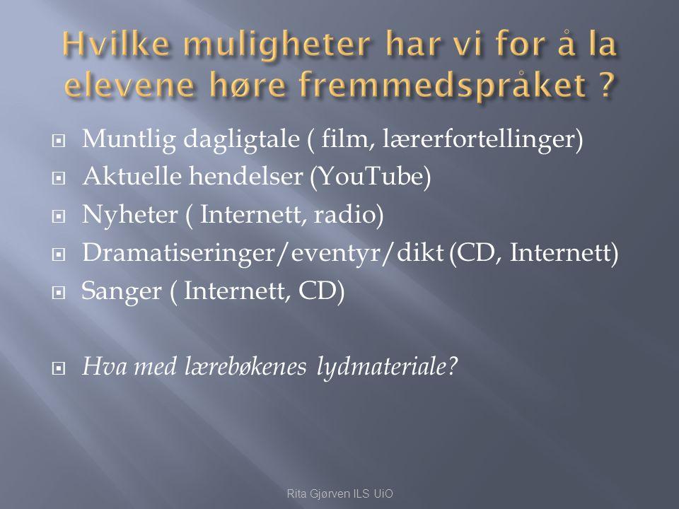  Muntlig dagligtale ( film, lærerfortellinger)  Aktuelle hendelser (YouTube)  Nyheter ( Internett, radio)  Dramatiseringer/eventyr/dikt (CD, Inter