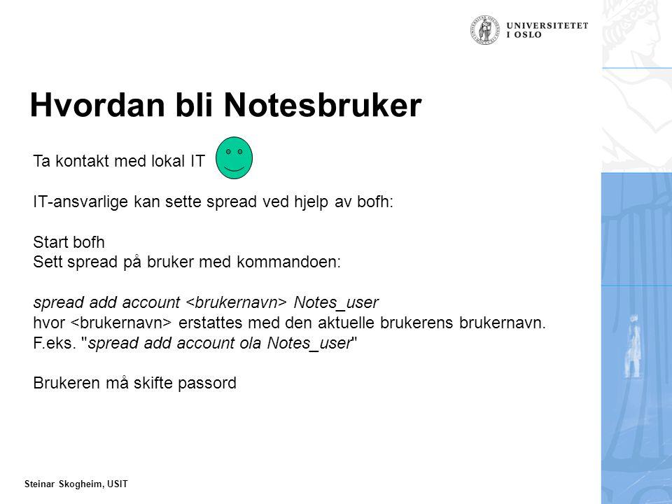 Steinar Skogheim, USIT Hvordan bli Notesbruker Ta kontakt med lokal IT IT-ansvarlige kan sette spread ved hjelp av bofh: Start bofh Sett spread på bruker med kommandoen: spread add account Notes_user hvor erstattes med den aktuelle brukerens brukernavn.