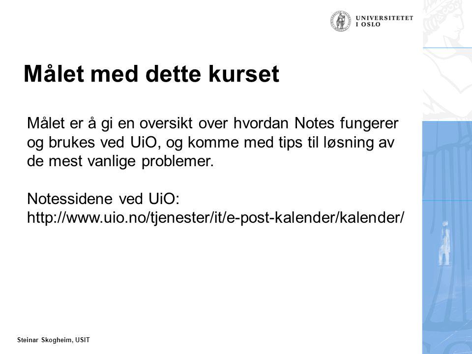 Steinar Skogheim, USIT Målet med dette kurset Målet er å gi en oversikt over hvordan Notes fungerer og brukes ved UiO, og komme med tips til løsning av de mest vanlige problemer.