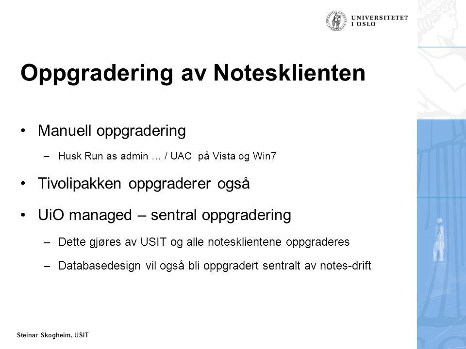Steinar Skogheim, USIT Oppgradering av Notesklienten Manuell oppgradering –Husk Run as admin … / UAC på Vista og Win7 Tivolipakken oppgraderer også UiO managed – sentral oppgradering –Dette gjøres av USIT og alle notesklientene oppgraderes –Databasedesign vil også bli oppgradert sentralt av notes-drift