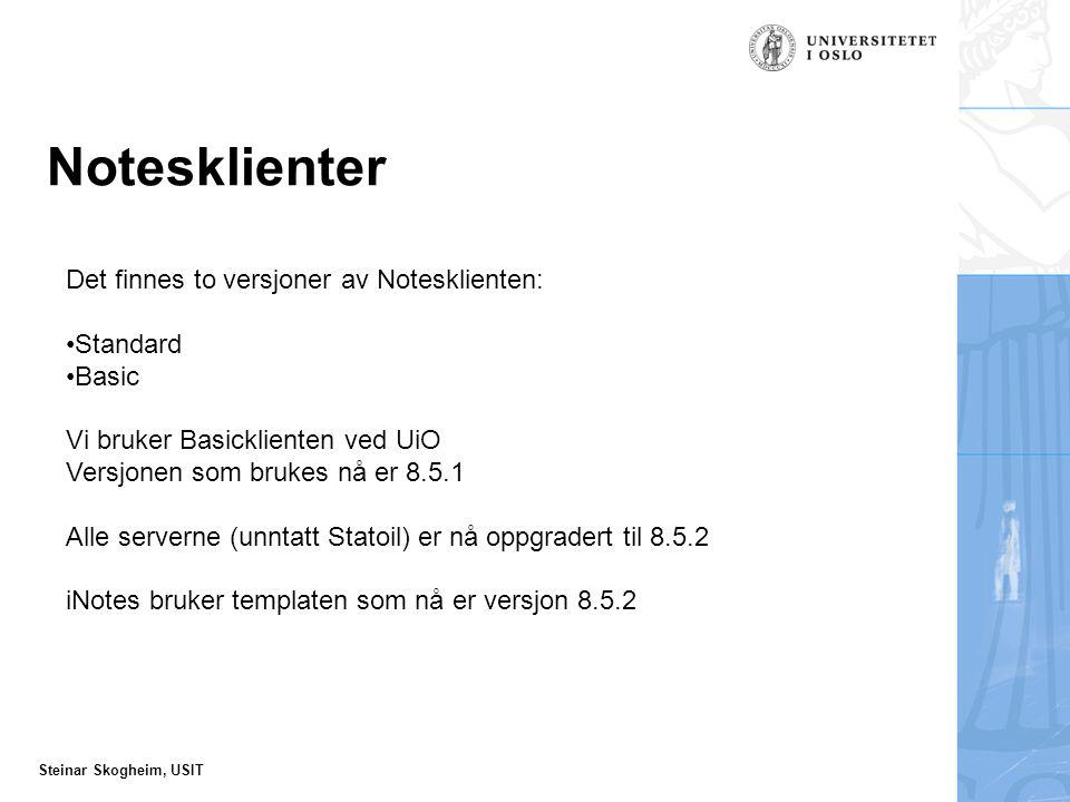 Steinar Skogheim, USIT Notesklienter Det finnes to versjoner av Notesklienten: Standard Basic Vi bruker Basicklienten ved UiO Versjonen som brukes nå er 8.5.1 Alle serverne (unntatt Statoil) er nå oppgradert til 8.5.2 iNotes bruker templaten som nå er versjon 8.5.2