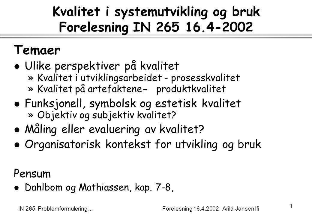 IN 265 Problemformulering,.. Forelesning 16.4.2002 Arild Jansen Ifi 1 Kvalitet i systemutvikling og bruk Forelesning IN 265 16.4-2002 Temaer l Ulike p
