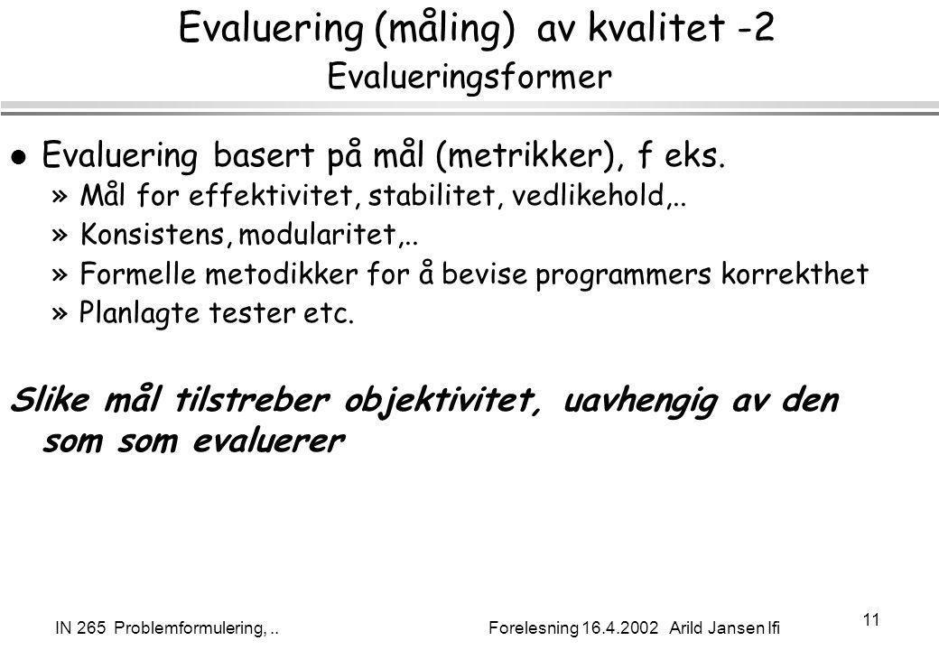 IN 265 Problemformulering,.. Forelesning 16.4.2002 Arild Jansen Ifi 11 Evaluering (måling) av kvalitet -2 Evalueringsformer l Evaluering basert på mål