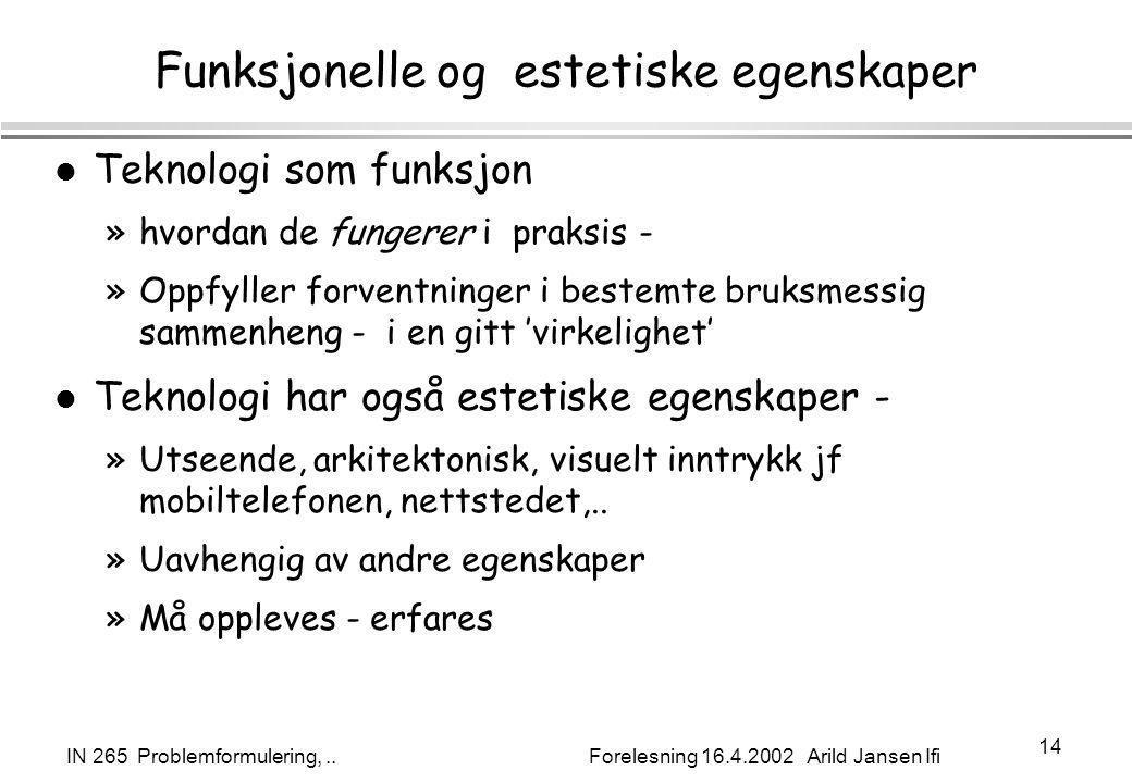 IN 265 Problemformulering,.. Forelesning 16.4.2002 Arild Jansen Ifi 14 Funksjonelle og estetiske egenskaper l Teknologi som funksjon »hvordan de funge