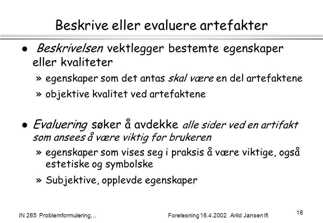 IN 265 Problemformulering,.. Forelesning 16.4.2002 Arild Jansen Ifi 16 Beskrive eller evaluere artefakter l Beskrivelsen vektlegger bestemte egenskape