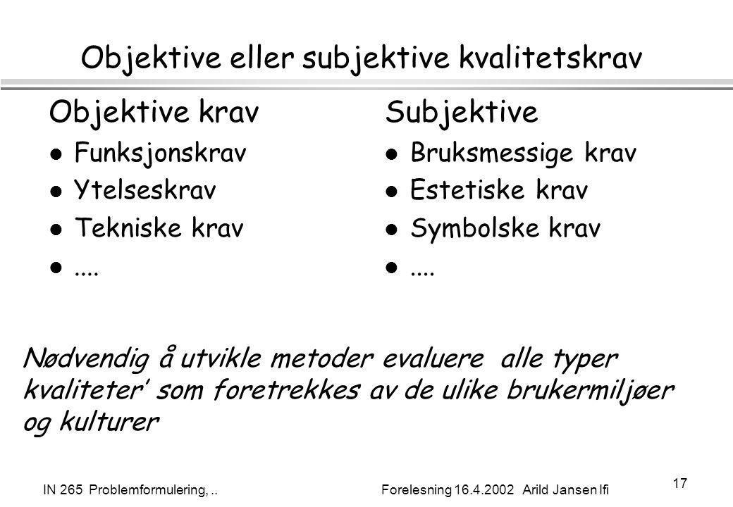 IN 265 Problemformulering,.. Forelesning 16.4.2002 Arild Jansen Ifi 17 Objektive eller subjektive kvalitetskrav Objektive krav l Funksjonskrav l Ytels