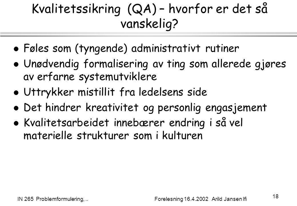 IN 265 Problemformulering,.. Forelesning 16.4.2002 Arild Jansen Ifi 18 Kvalitetssikring (QA) – hvorfor er det så vanskelig? l Føles som (tyngende) adm