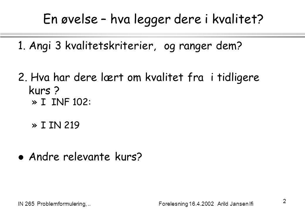 IN 265 Problemformulering,.. Forelesning 16.4.2002 Arild Jansen Ifi 2 En øvelse – hva legger dere i kvalitet? 1. Angi 3 kvalitetskriterier, og ranger