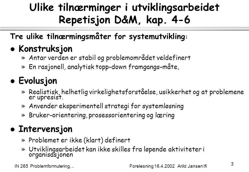 IN 265 Problemformulering,.. Forelesning 16.4.2002 Arild Jansen Ifi 3 Ulike tilnærminger i utviklingsarbeidet Repetisjon D&M, kap. 4-6 Tre ulike tilnæ