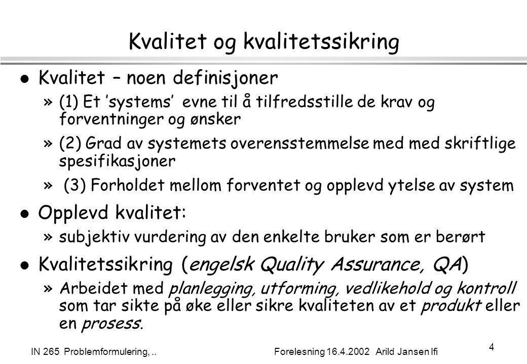 IN 265 Problemformulering,.. Forelesning 16.4.2002 Arild Jansen Ifi 4 Kvalitet og kvalitetssikring l Kvalitet – noen definisjoner »(1) Et 'systems' ev