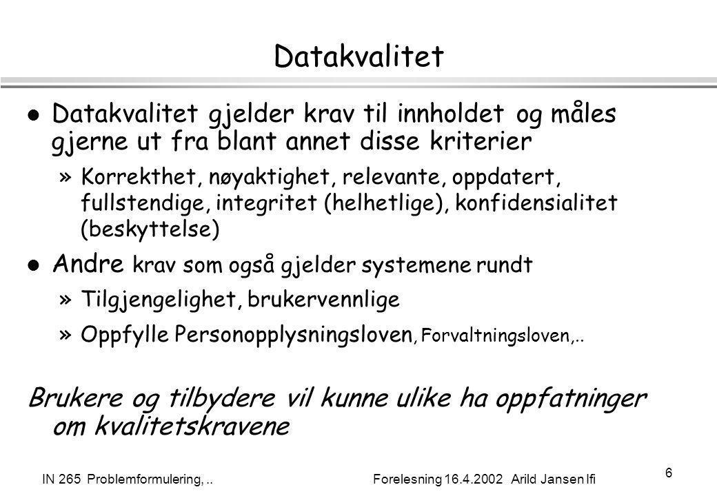 IN 265 Problemformulering,.. Forelesning 16.4.2002 Arild Jansen Ifi 6 Datakvalitet l Datakvalitet gjelder krav til innholdet og måles gjerne ut fra bl