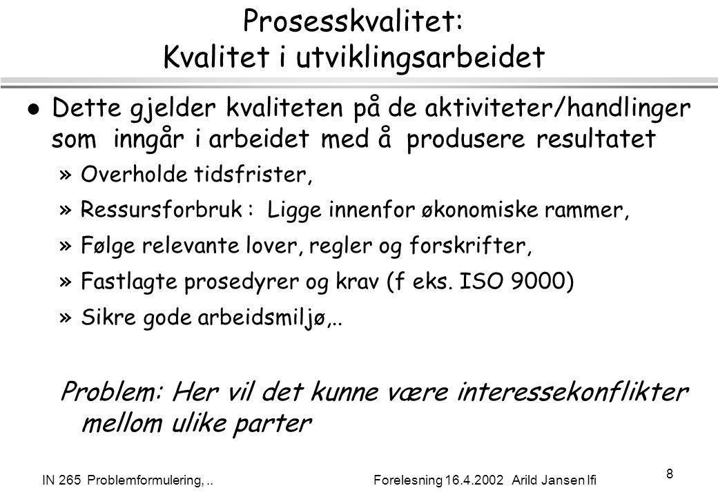 IN 265 Problemformulering,.. Forelesning 16.4.2002 Arild Jansen Ifi 8 Prosesskvalitet: Kvalitet i utviklingsarbeidet l Dette gjelder kvaliteten på de