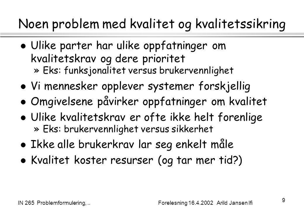 IN 265 Problemformulering,.. Forelesning 16.4.2002 Arild Jansen Ifi 9 Noen problem med kvalitet og kvalitetssikring l Ulike parter har ulike oppfatnin