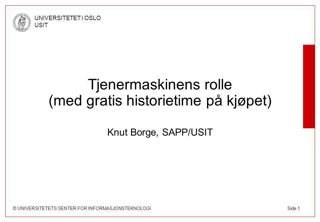 © UNIVERSITETETS SENTER FOR INFORMASJONSTEKNOLOGI UNIVERSITETET I OSLO USIT Side 1 Tjenermaskinens rolle (med gratis historietime på kjøpet) Knut Borge, SAPP/USIT