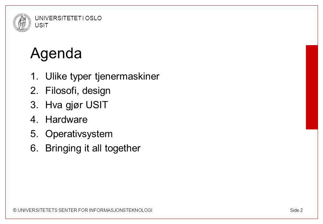 © UNIVERSITETETS SENTER FOR INFORMASJONSTEKNOLOGI UNIVERSITETET I OSLO USIT Side 2 Agenda 1.Ulike typer tjenermaskiner 2.Filosofi, design 3.Hva gjør USIT 4.Hardware 5.Operativsystem 6.Bringing it all together
