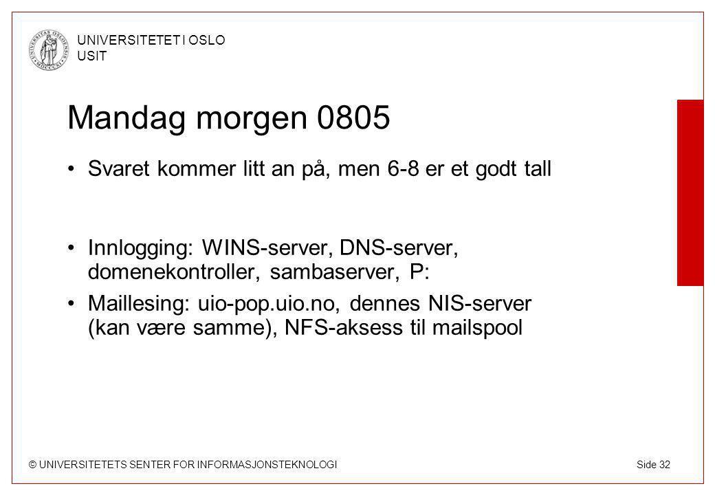 © UNIVERSITETETS SENTER FOR INFORMASJONSTEKNOLOGI UNIVERSITETET I OSLO USIT Side 32 Mandag morgen 0805 Svaret kommer litt an på, men 6-8 er et godt tall Innlogging: WINS-server, DNS-server, domenekontroller, sambaserver, P: Maillesing: uio-pop.uio.no, dennes NIS-server (kan være samme), NFS-aksess til mailspool