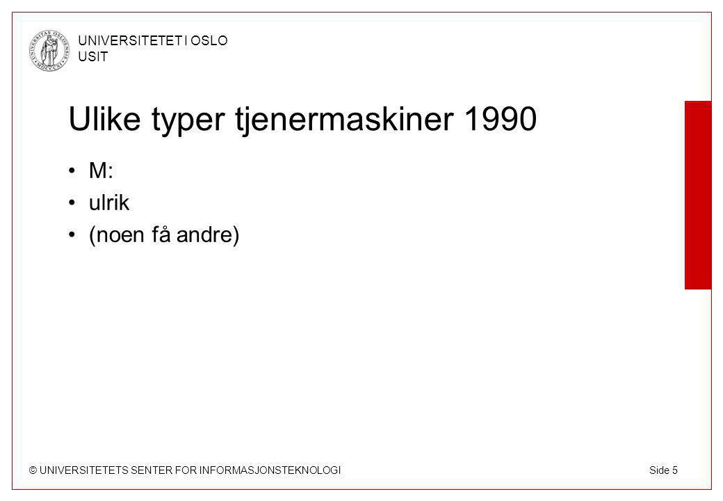 © UNIVERSITETETS SENTER FOR INFORMASJONSTEKNOLOGI UNIVERSITETET I OSLO USIT Side 5 Ulike typer tjenermaskiner 1990 M: ulrik (noen få andre)