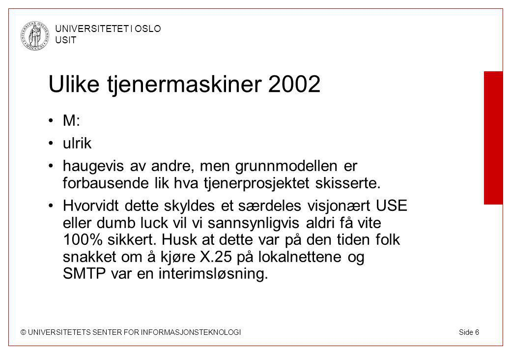 © UNIVERSITETETS SENTER FOR INFORMASJONSTEKNOLOGI UNIVERSITETET I OSLO USIT Side 6 Ulike tjenermaskiner 2002 M: ulrik haugevis av andre, men grunnmodellen er forbausende lik hva tjenerprosjektet skisserte.
