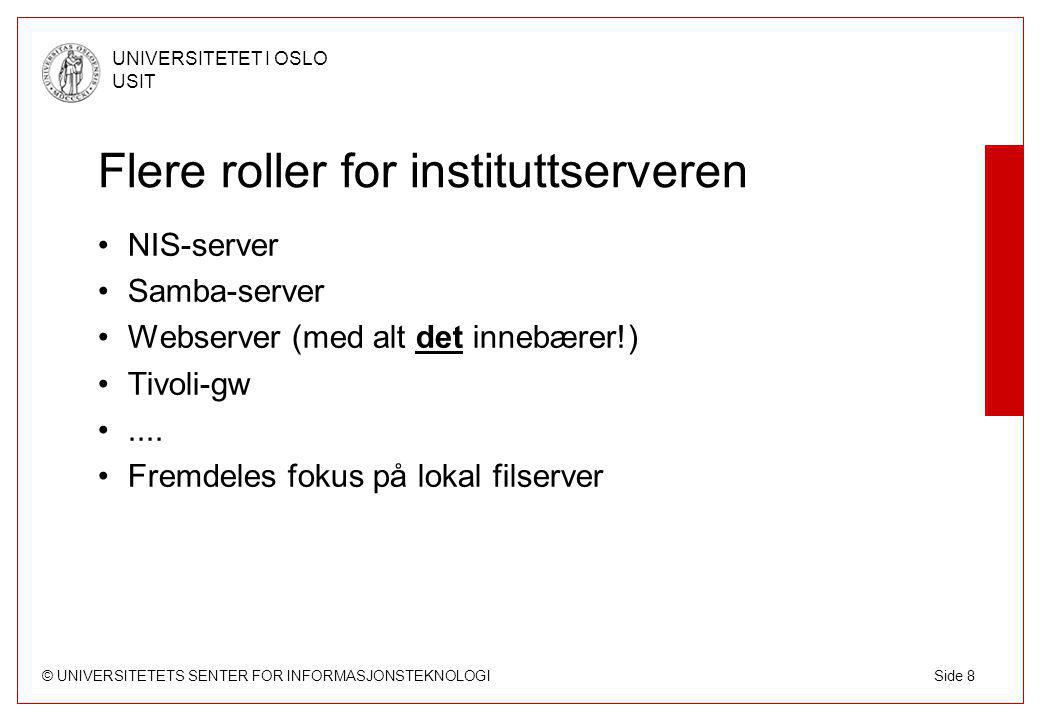 © UNIVERSITETETS SENTER FOR INFORMASJONSTEKNOLOGI UNIVERSITETET I OSLO USIT Side 8 Flere roller for instituttserveren NIS-server Samba-server Webserver (med alt det innebærer!) Tivoli-gw....