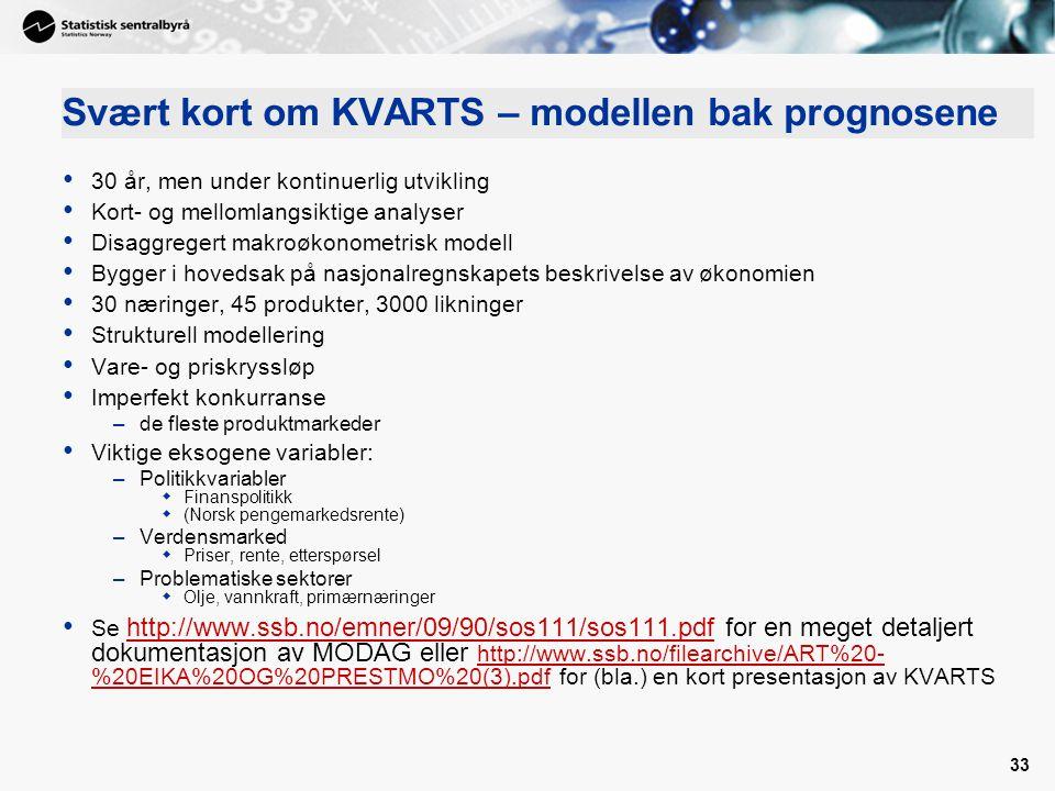 33 Svært kort om KVARTS – modellen bak prognosene 30 år, men under kontinuerlig utvikling Kort- og mellomlangsiktige analyser Disaggregert makroøkonometrisk modell Bygger i hovedsak på nasjonalregnskapets beskrivelse av økonomien 30 næringer, 45 produkter, 3000 likninger Strukturell modellering Vare- og priskryssløp Imperfekt konkurranse –de fleste produktmarkeder Viktige eksogene variabler: –Politikkvariabler  Finanspolitikk  (Norsk pengemarkedsrente) –Verdensmarked  Priser, rente, etterspørsel –Problematiske sektorer  Olje, vannkraft, primærnæringer Se http://www.ssb.no/emner/09/90/sos111/sos111.pdf for en meget detaljert dokumentasjon av MODAG eller http://www.ssb.no/filearchive/ART%20- %20EIKA%20OG%20PRESTMO%20(3).pdf for (bla.) en kort presentasjon av KVARTS http://www.ssb.no/emner/09/90/sos111/sos111.pdf http://www.ssb.no/filearchive/ART%20- %20EIKA%20OG%20PRESTMO%20(3).pdf
