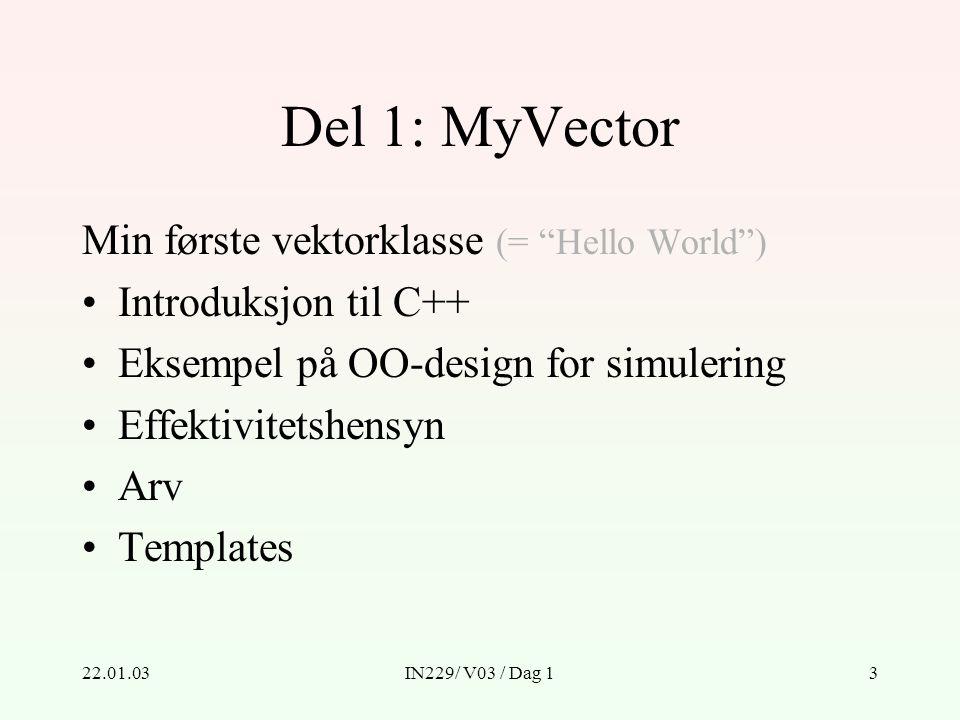 22.01.03IN229/ V03 / Dag 13 Del 1: MyVector Min første vektorklasse (= Hello World ) Introduksjon til C++ Eksempel på OO-design for simulering Effektivitetshensyn Arv Templates